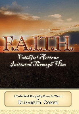 F.A.I.T.H. Faithful Actions Initiated Through Him: A Twelve Week Discipleship Course for Women Elizabeth Coker