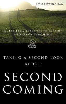 Taking a 2nd Look at the Second Coming: A Sensible Alternative to Current Prophecy Teaching  by  Les Brittingham