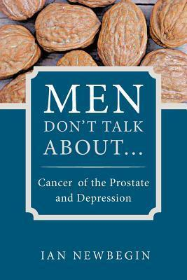 Men Dont Talk about ...: Cancer of the Prostate and Depression  by  Ian Newbegin