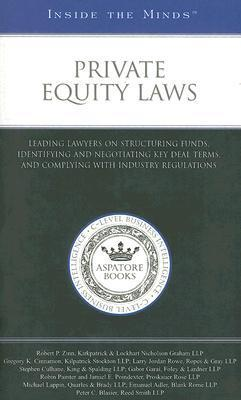Private Equity Laws: Leading Lawyers on Structuring Funds, Identifying and Negotiating Key Deal Terms, and Complying with Industry Regulations Aspatore Books