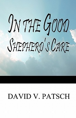 In the Good Shepherds Care David V. Patsch