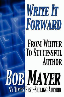 Write It Forward: From Writer to Successful Author  by  Bob Mayer