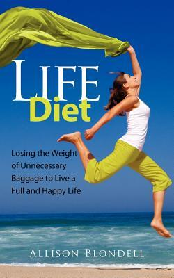 Life Diet: Loosing the Weight of Unnecessary Baggage to Live a Full and Happy Life  by  Allison Blondell