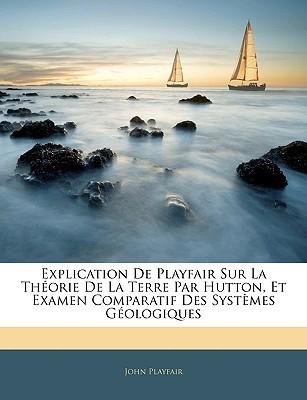 Explication de Playfair Sur La Theorie de La Terre Par Hutton, Et Examen Comparatif Des Systemes Geologiques John Playfair