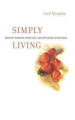 Simply Living: Modern Wisdom from the Ancient Book of Proverbs Cecil Murphey