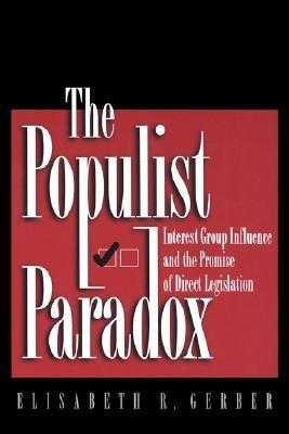The Populist Paradox: Interest Group Influence and the Promise of Direct Legislation  by  Elisabeth R. Gerber