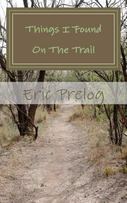 Things I Found on the Trail: Observations Along the Path of Life Eric Prelog