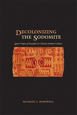 Decolonizing the Sodomite: Queer Tropes of Sexuality in Colonial Andean Culture Michael J. Horswell