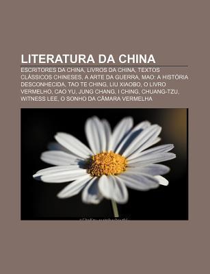 Literatura Da China: Escritores Da China, Livros Da China, Textos CL Ssicos Chineses, a Arte Da Guerra, Mao: A Hist RIA Desconhecida  by  Source Wikipedia