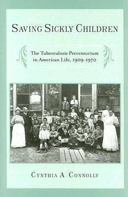 Saving Sickly Children: The Tuberculosis Preventorium in American Life, 1909-1970  by  Cynthia A. Connolly