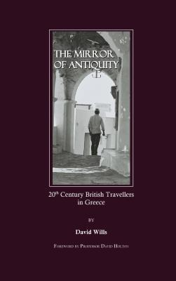 The Mirror Of Antiquity: 20th Century British Travellers In Greece  by  David Wills
