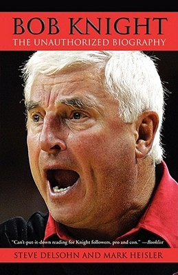 Bob Knight: The Unauthorized Biography  by  Steve Delsohn