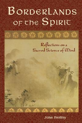 Borderlands of the Spirit: Reflections on a Sacred Science of Mind  by  John Herlihy