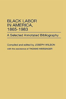 Black Labor in America, 1865-1983: A Selected Annotated Bibliography Joseph Wilson