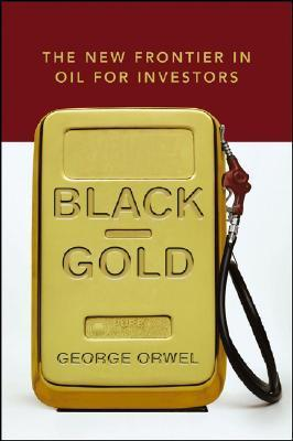 Black Gold: The New Frontier in Oil for Investors George Orwel