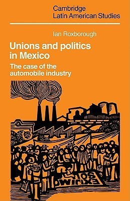 Unions and Politics in Mexico: The Case of the Automobile Industry  by  Ian Roxborough