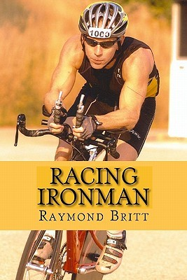 Racing Ironman: From Debut to Kona and Beyond  by  Raymond Britt