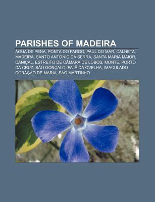Parishes of Madeira: Calheta, Madeira, Santo Ant nio Da Serra, Monte, Prazeres, Madeira, Serra de gua, Gaula, S o Martinho, Cani al  by  Books LLC