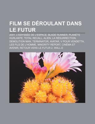 Film Se D Roulant Dans Le Futur: 2001, LOdyss E de LEspace, Blade Runner, Plan Te Hurlante, Total Recall, Alien, La R Surrection  by  Books LLC