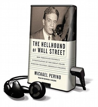The Hellhound Of Wall Street: How Ferdinand Pecoras Investigation Of The Great Crash Forever Changed American Finance Michael Perino