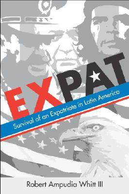 Expat: Survival of an Expatriate in Latin America Robert Ampudia Whitt III