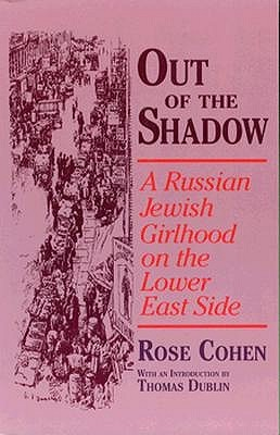 Out of the Shadow: A Russian Jewish Girlhood on the Lower East Side Rose Cohen