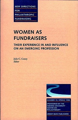 Women as Fundraisers: Their Experience in and Influence on an Emerging Profession: New Directions for Philanthropic Fundraising, Number 19 Julie C. Conry