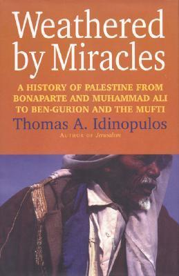 Weathered  by  Miracles: A History of Palestine from Bonaparte and Muhammad Ali to Ben-Gurion and the Mufti by Thomas A. Idinopulos