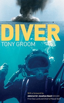 Diver: A Royal Navy and Commercial Divers Journey Through Life, and Around the World  by  Tony Groom
