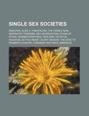 Single Sex Societies: Amazons, Alien 3, Themyscira, the Female Man, Separatist Feminism, Sex Segregation, Ethan of Athos, Gender Apartheid Source Wikipedia