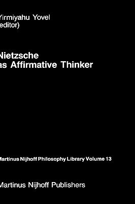 Nietzsche as Affirmative Thinker: Papers Presented at the Fifth Jerusalem Philosophical Encounter, April 1983  by  Yirmiyahu Yovel