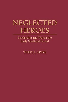 Neglected Heroes: Leadership and War in the Early Medieval Period  by  Terry L. Gore