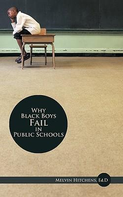 Why Black Boys Fail in Public Schools  by  Melvin Hitchens Sr.