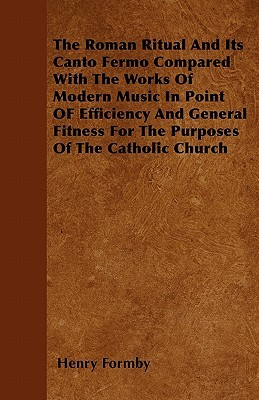 The Roman Ritual and Its Canto Fermo Compared with the Works of Modern Music in Point of Efficiency and General Fitness for the Purposes of the Cathol  by  Henry Formby