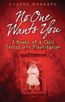 No One Wants You: A Memoir of a Child Forced Into Prostitution  by  Celine Roberts