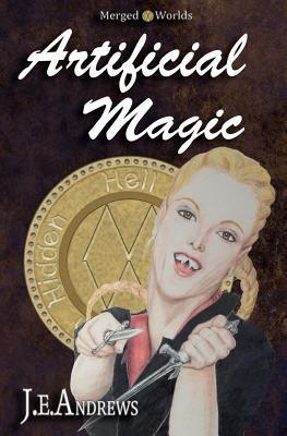 Artificial Magic: The Merged Worlds J.E. Andrews