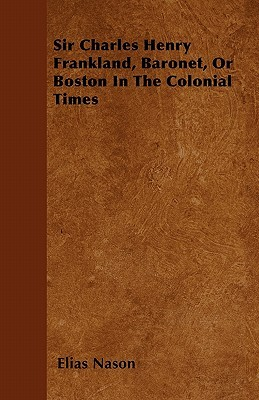 Sir Charles Henry Frankland, Baronet, or Boston in the Colonial Times  by  Elias Nason