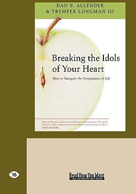 Breaking the Idols of Your Heart: How to Navigate the Temptations of Life  by  Dan B. Allender