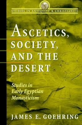 Ascetics, Society, and the Desert: Studies in Early Egyptian Monasticism  by  James E. Goehring