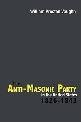 The Anti-Masonic Party in the United States: 1826-1843  by  William Preston Vaughn