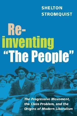 "Reinventing ""The People"": The Progressive Movement, the Class Problem, and the Origins of Modern Liberalism  by  Shelton Stromquist"