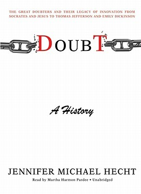 Doubt: A History: The Great Doubters and Their Legacy of Innovation from Socrates and Jesus to Thomas Jefferson and Emily Dickinson Jennifer Michael Hecht