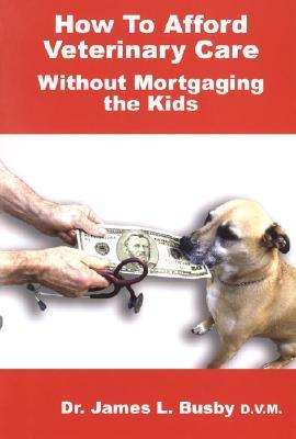 How to Afford Veterinary Care Without Mortgaging the Kids James L. Busby