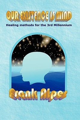 Our Existence Is Mind: Healing Methods for the 3rd Millennium  by  Frank Alper