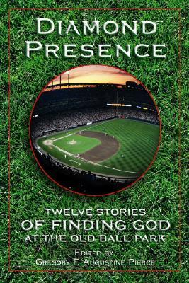Diamond Presence: Twelve Stories of Finding God at the Old Ball Park  by  Gregory F. Augustine Pierce