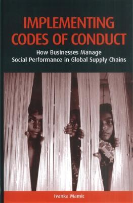 Implementing Codes of Conduct: How Businesses Manage Social Performance in Global Supply Chains Ivanka Mamic
