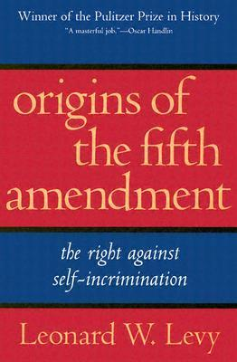 Origins of the Fifth Amendment: The Right Against Self-Incrimination Leonard W. Levy