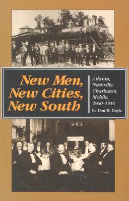 New Men, New Cities, New South: Atlanta, Nashville, Charleston, Mobile, 1860-1910 Don H. Doyle