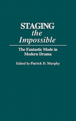 Staging the Impossible: The Fantastic Mode in Modern Drama Patrick D. Murphy