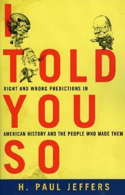 I Told You So: True Stories of People Who Predicted Historys Biggest Mistakes  by  H. Paul Jeffers